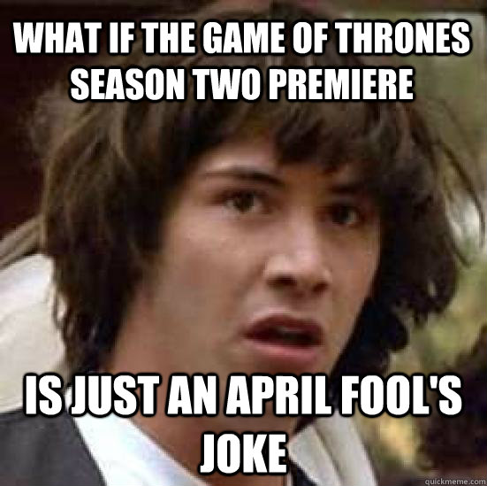What if the Game of Thrones season two premiere is just an april fool's joke  conspiracy keanu