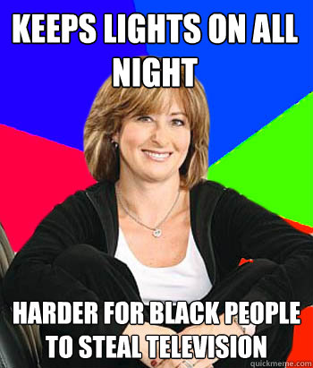 Keeps lights on all night Harder for black people to steal television  Sheltering Suburban Mom