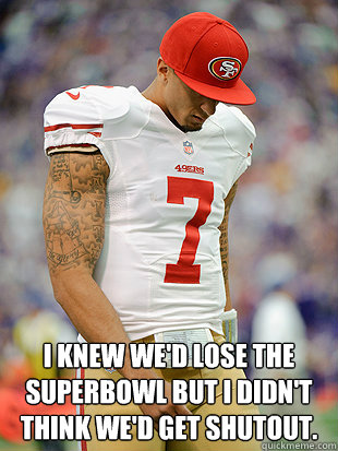 I knew we'd lose the superbowl but I didn't think we'd get shutout.  Colin Kaepernick