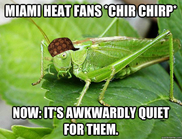 Miami Heat Fans *Chir Chirp* Now: It's awkwardly quiet for them. - Miami Heat Fans *Chir Chirp* Now: It's awkwardly quiet for them.  Scumbag Cricket