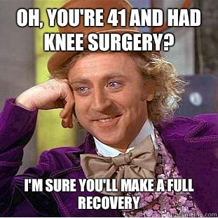 Oh Youre 41 And Had Knee Surgery Im Sure Youll Make A Full