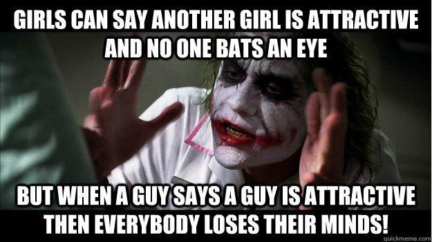 Girls can say another girl is attractive and no one bats an eye But when a guy says a guy is attractive then EVERYBODY LOSES THeir minds! - Girls can say another girl is attractive and no one bats an eye But when a guy says a guy is attractive then EVERYBODY LOSES THeir minds!  Joker Mind Loss