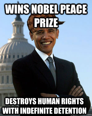 Wins Nobel Peace prize destroys human rights with indefinite detention   Scumbag Obama