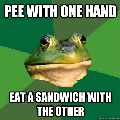 pee with one hand eat a sandwich with the other - pee with one hand eat a sandwich with the other  Foul Bachelor Frog