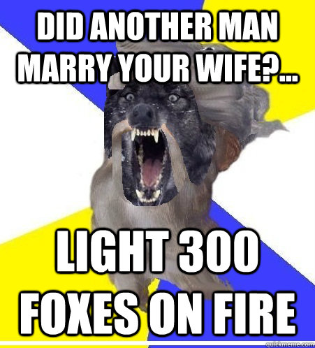 Did another man marry your wife?... Light 300 foxes on fire
