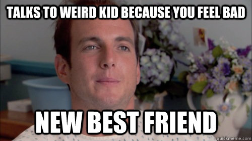 talks to weird kid because you feel bad new best friend
