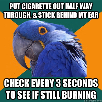 put cigarette out half way through, & stick behind my ear check every 3 seconds to see if still burning  - put cigarette out half way through, & stick behind my ear check every 3 seconds to see if still burning   Paranoid Parrot