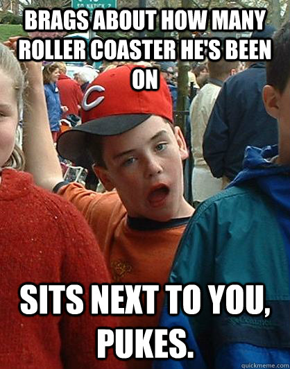 Brags about how many roller coaster he's been on sits next to you, pukes. - Brags about how many roller coaster he's been on sits next to you, pukes.  Scumbag Kid