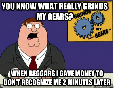 you know what really grinds my gears? When beggars I gave money to don't recognize me 2 minutes later - you know what really grinds my gears? When beggars I gave money to don't recognize me 2 minutes later  Family Guy Grinds My Gears