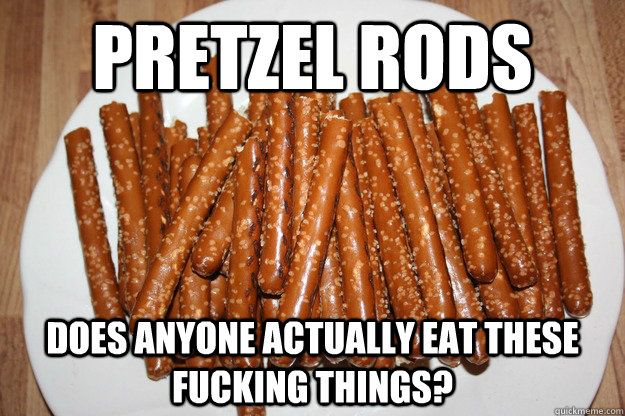Pretzel Rods does anyone actually eat these fucking things?