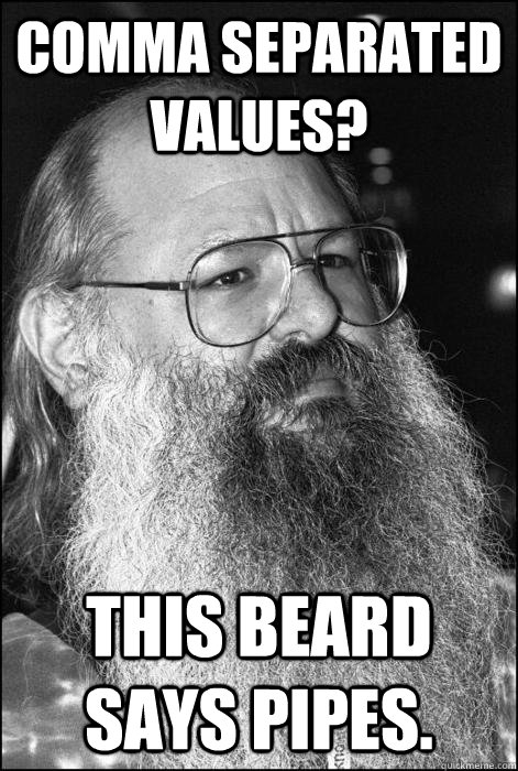 COMMA SEPARATED VALUES? THIS BEARD SAYS PIPES.  Unix Beard