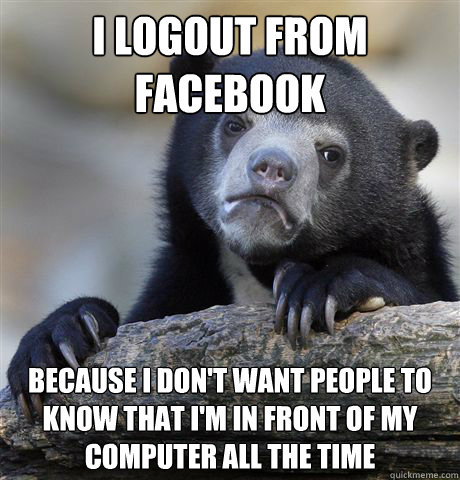 I logout from facebook because I don't want people to know that I'm in front of my computer all the time - I logout from facebook because I don't want people to know that I'm in front of my computer all the time  Confession Bear