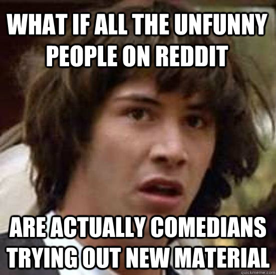 what if all the unfunny people on reddit are actually comedians trying out new material - what if all the unfunny people on reddit are actually comedians trying out new material  conspiracy keanu