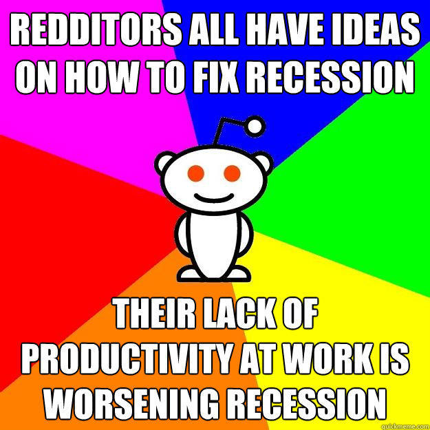 Redditors all have ideas on how to fix recession Their lack of productivity at work is worsening recession - Redditors all have ideas on how to fix recession Their lack of productivity at work is worsening recession  Reddit Alien