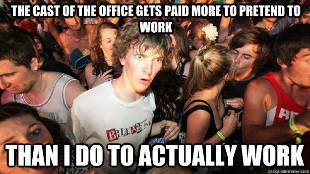 The cast of The Office gets paid more to pretend to work than I do to actually work - The cast of The Office gets paid more to pretend to work than I do to actually work  Sudden Clarity Clarence