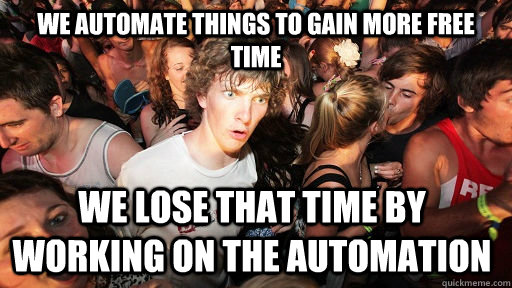 we automate things to gain more free time we lose that time by working on the automation - we automate things to gain more free time we lose that time by working on the automation  Sudden Clarity Clarence