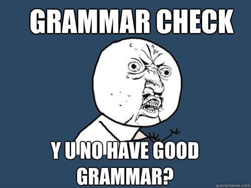Grammar Check y u no have good grammar? - Grammar Check y u no have good grammar?  Y U No