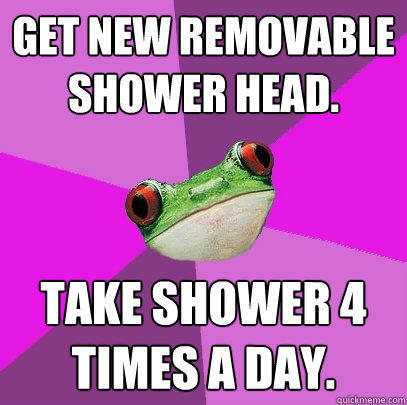 Get new removable shower head. Take shower 4 times a day. - Get new removable shower head. Take shower 4 times a day.  Foul Bachelorette Frog