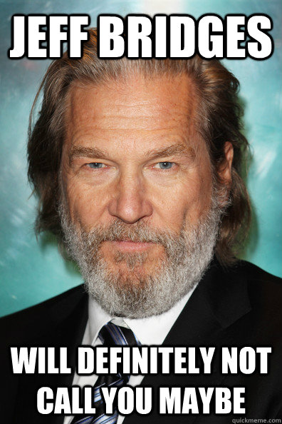 Jeff Bridges will definitely not call you maybe - Jeff Bridges will definitely not call you maybe  damn you bridges
