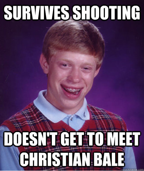 Survives shooting Doesn't get to meet christian bale - Survives shooting Doesn't get to meet christian bale  Bad Luck Brian