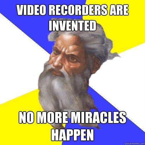 video recorders are invented no more miracles happen  Advice God