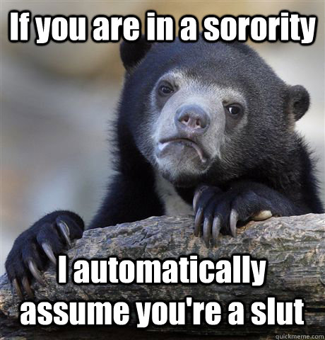 If you are in a sorority I automatically assume you're a slut  - If you are in a sorority I automatically assume you're a slut   Confession Bear