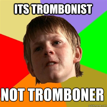 its trombonist not tromboner - its trombonist not tromboner  Angry School Boy
