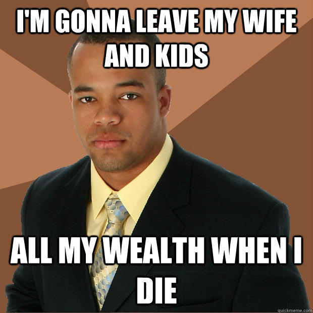 I'm gonna leave my wife and kids all my wealth when I die