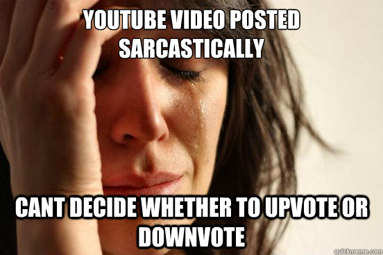 youtube video posted sarcastically   cant decide whether to upvote or downvote  - youtube video posted sarcastically   cant decide whether to upvote or downvote   First World Problems