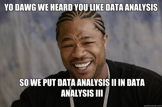 yo dawg we heard you like data analysis so we put data analysis II in data analysis III - yo dawg we heard you like data analysis so we put data analysis II in data analysis III  Xzibit meme 2