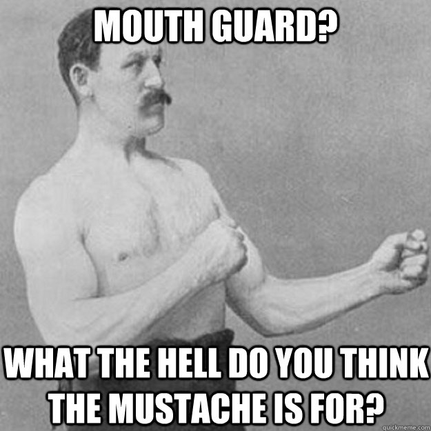 Mouth Guard? What the hell do you think the mustache is for?  - Mouth Guard? What the hell do you think the mustache is for?   overly manly man