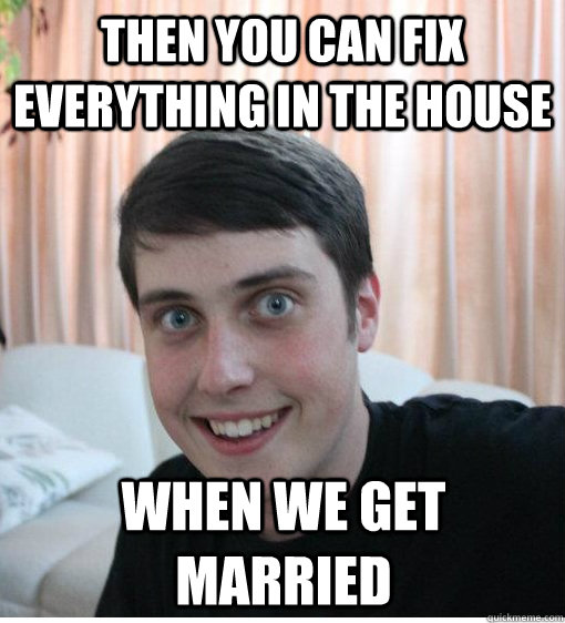 Then you can fix everything in the house when we get married - Then you can fix everything in the house when we get married  Overly Attached Boyfriend