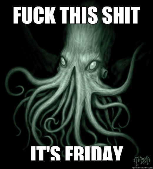 Fuck this shit it's Friday  Cthulhu