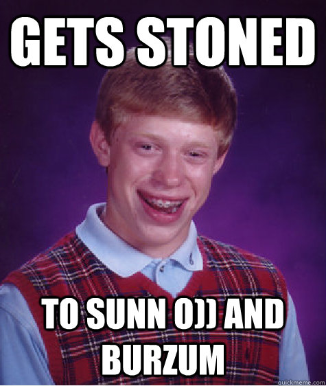 Gets stoned to Sunn o)) and burzum - Gets stoned to Sunn o)) and burzum  Bad Luck Brian