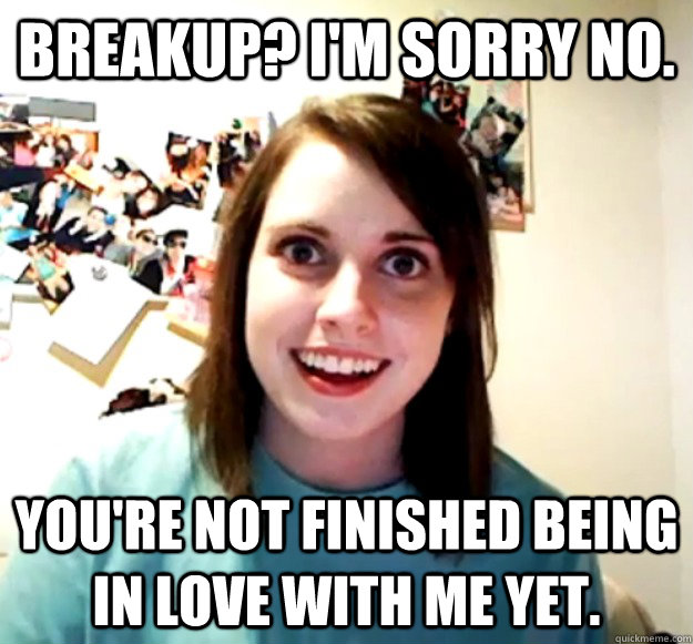 Breakup? I'm sorry no. You're not finished being in love with me yet. - Breakup? I'm sorry no. You're not finished being in love with me yet.  Overly Attached Girlfriend