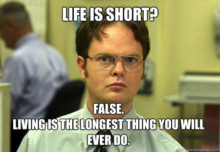 Life is short? False.  Living is the longest thing you will ever do.  Dwight