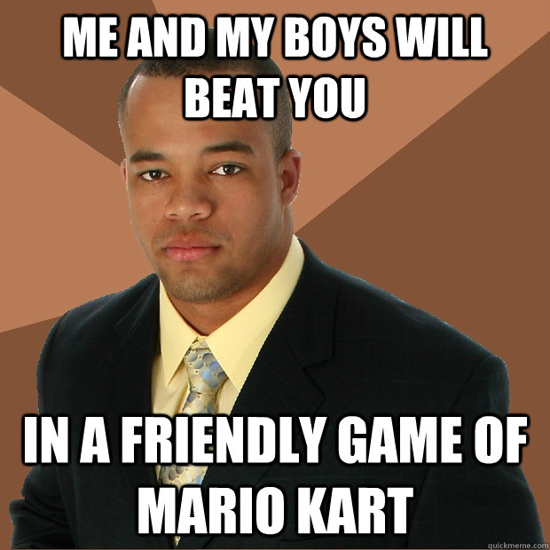 me and my boys will beat you in a friendly game of mario kart - me and my boys will beat you in a friendly game of mario kart  Successful Black Man