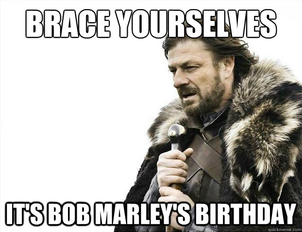 Brace yourselves It's Bob Marley's birthday