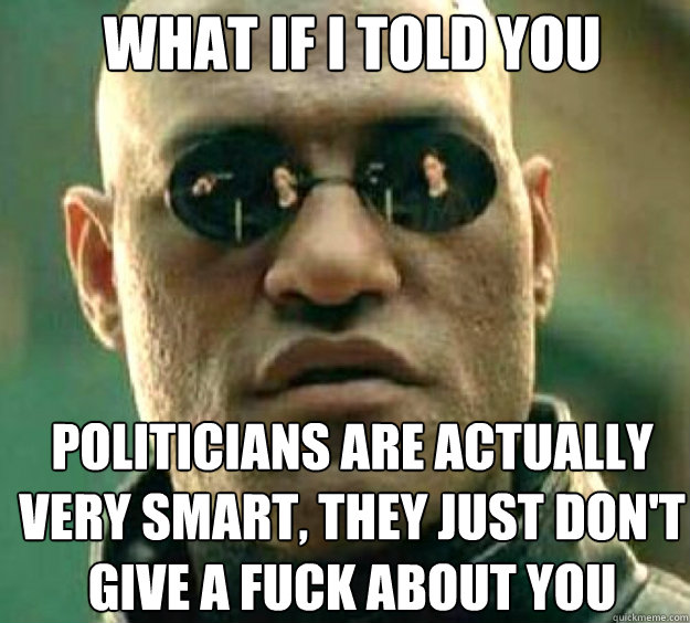 What if i told you politicians are actually very smart, they just don't give a fuck about you - What if i told you politicians are actually very smart, they just don't give a fuck about you  matrix guy