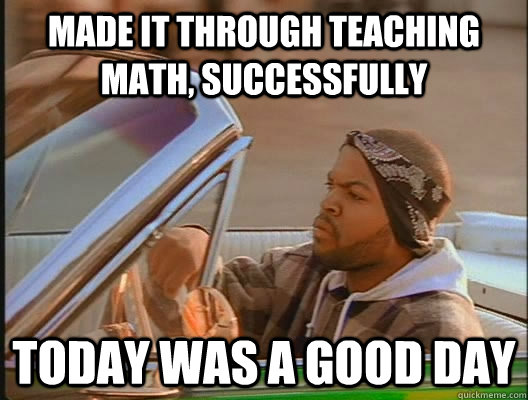 made it through teaching math, successfully Today was a good day - made it through teaching math, successfully Today was a good day  today was a good day