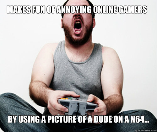 Makes fun of annoying online gamers by using a picture of a dude on a N64...