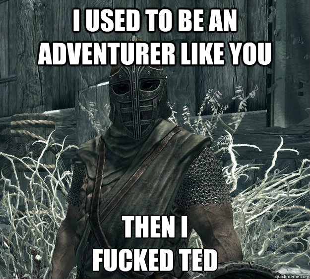 I used to be an adventurer like you Then I Fucked Ted