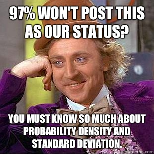 97% won't post this as our status? You must know so much about probability density and standard deviation. - 97% won't post this as our status? You must know so much about probability density and standard deviation.  Condescending Wonka