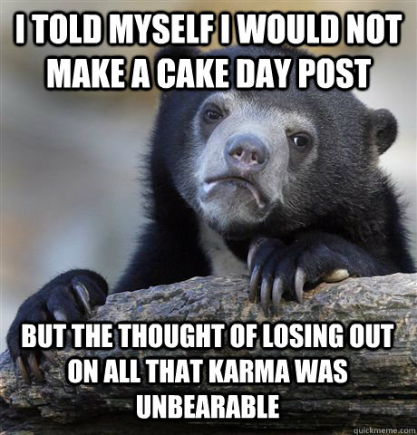 I TOLD MYSELF I WOULD NOT MAKE A CAKE DAY POST BUT THE THOUGHT OF LOSING OUT ON ALL THAT KARMA WAS UNBEARABLE - I TOLD MYSELF I WOULD NOT MAKE A CAKE DAY POST BUT THE THOUGHT OF LOSING OUT ON ALL THAT KARMA WAS UNBEARABLE  Confession Bear