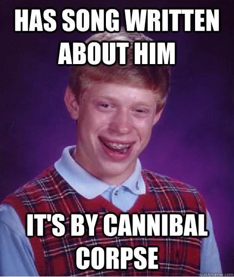 231782f9d053f257c076b5a1aafca6ffc68bf9e2a69cf4a9259f4340cc716f47 has song written about him it's by cannibal corpse bad luck,Cannibal Corpse Meme