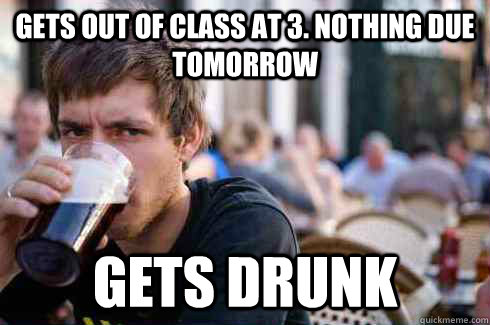 Gets out of class at 3. Nothing due tomorrow Gets Drunk - Gets out of class at 3. Nothing due tomorrow Gets Drunk  Lazy College Senior