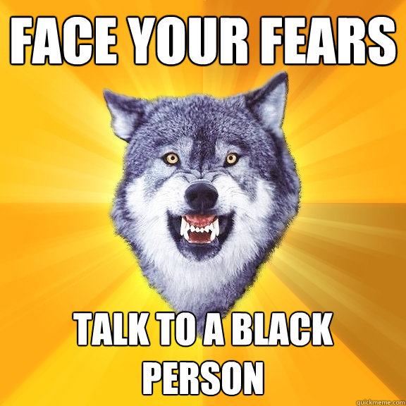 face your fears talk to a black person - face your fears talk to a black person  Courage Wolf