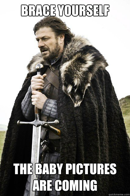 Brace yourself the baby pictures are coming