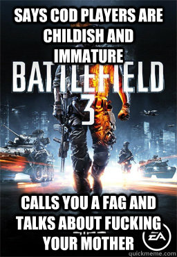 Says cod players are childish and immature calls you a fag and talks about fucking your mother  Scumbag Battlefield 3