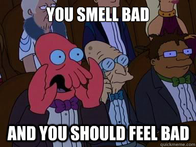 You smell bad And you should feel bad - You smell bad And you should feel bad  X is bad and you should feel bad